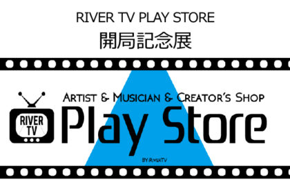 RIVER TV PLAY STORE 開局記念展